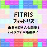 FITRIS-フィットリス-が市原でも大会開催!ハイスコア攻略法は?
